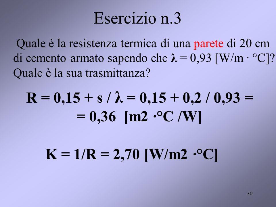 Esercizio n.3 Quale è la resistenza termica di una parete di 20 cm di cemento armato sapendo che λ = 0,93 [W/m · °C] Quale è la sua trasmittanza